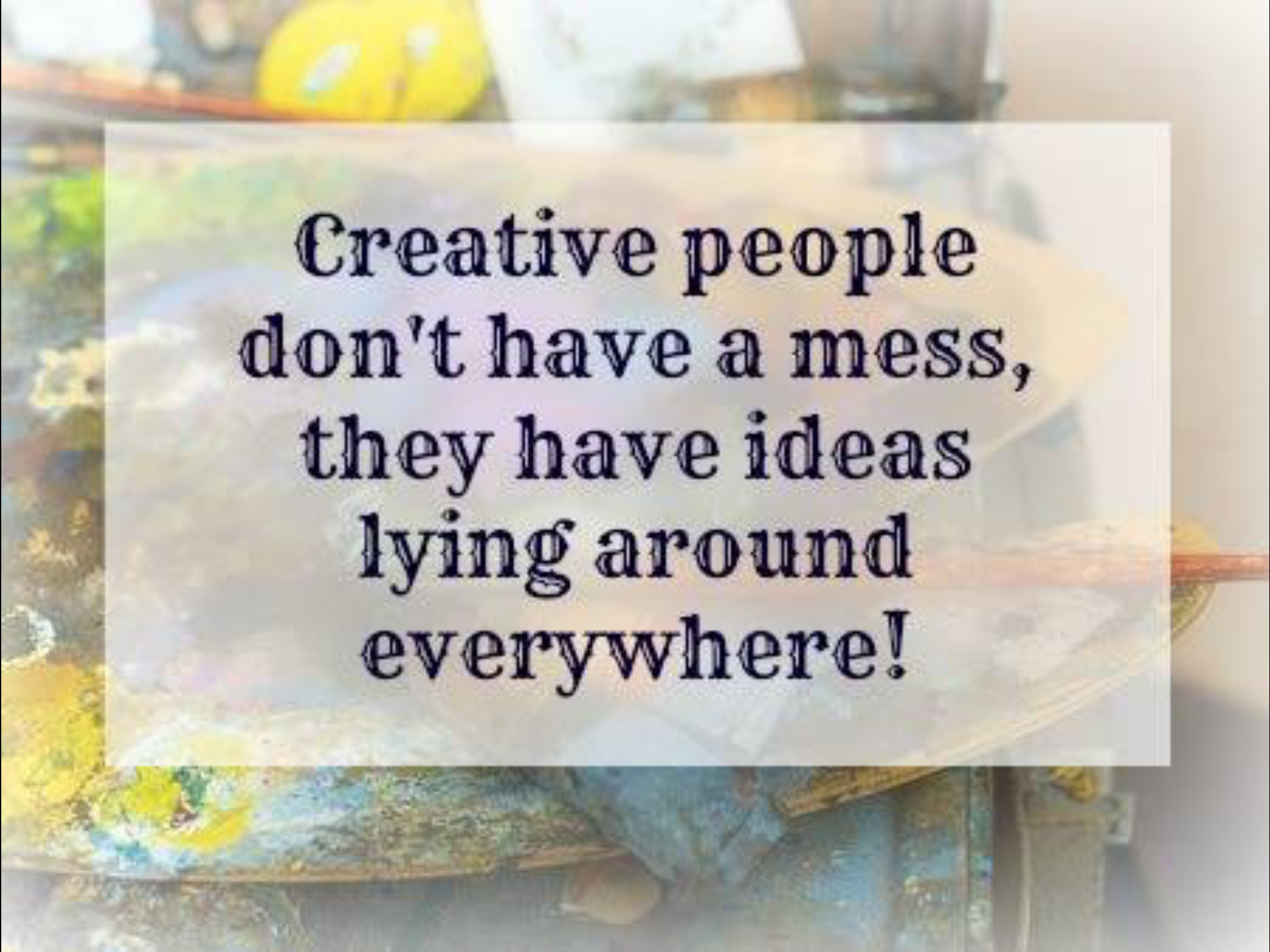 Creative People Dont Have A Mess They Ideas Lying Around